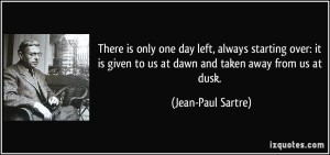 quote-there-is-only-one-day-left-always-starting-over-it-is-given-to-us-at-dawn-and-taken-away-from-us-jean-paul-sartre-162945