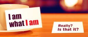 I am what I am.